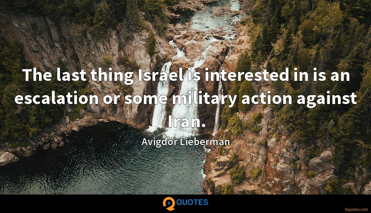The last thing Israel is interested in is an escalation or some military action against Iran.