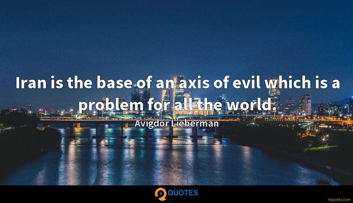 Iran is the base of an axis of evil which is a problem for all the world.