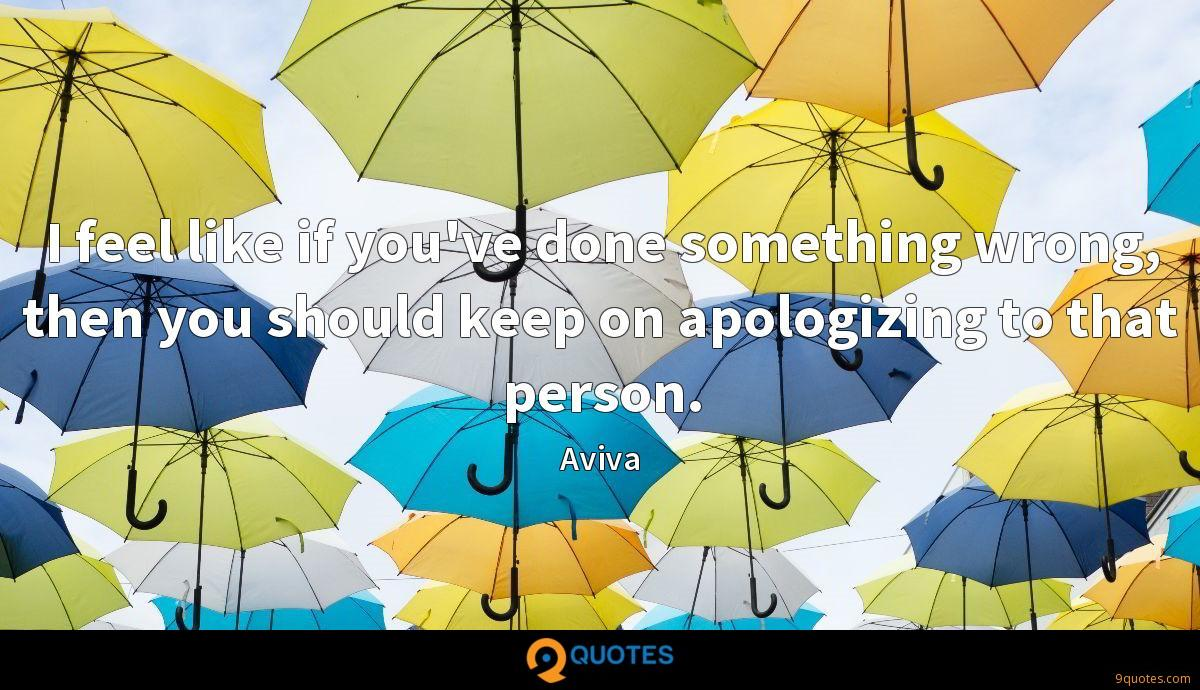 I feel like if you've done something wrong, then you should keep on apologizing to that person.