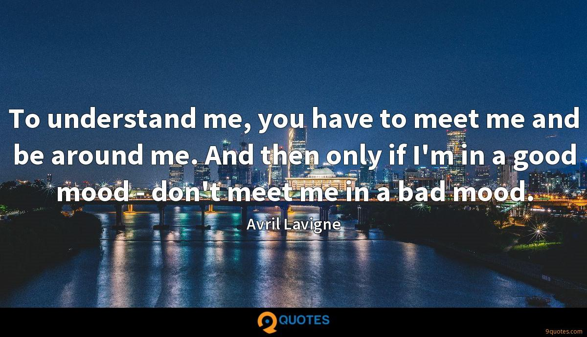 To understand me, you have to meet me and be around me. And then only if I'm in a good mood - don't meet me in a bad mood.
