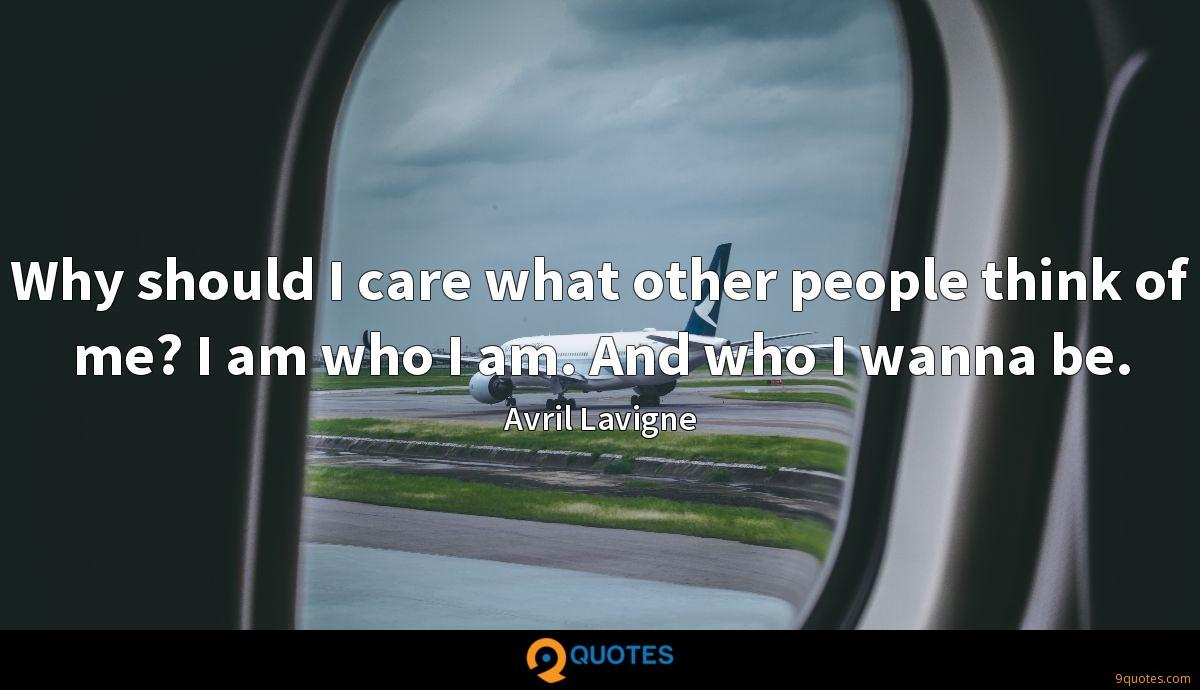 Why should I care what other people think of me? I am who I am. And who I wanna be.
