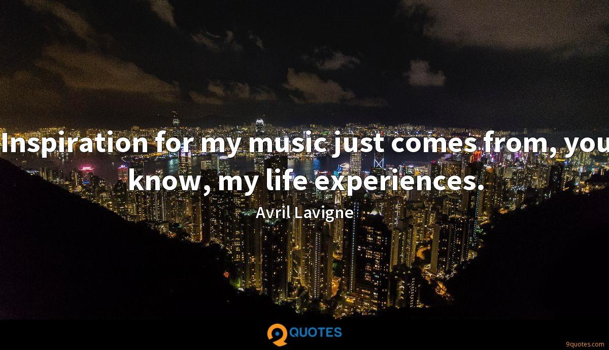Inspiration for my music just comes from, you know, my life experiences.