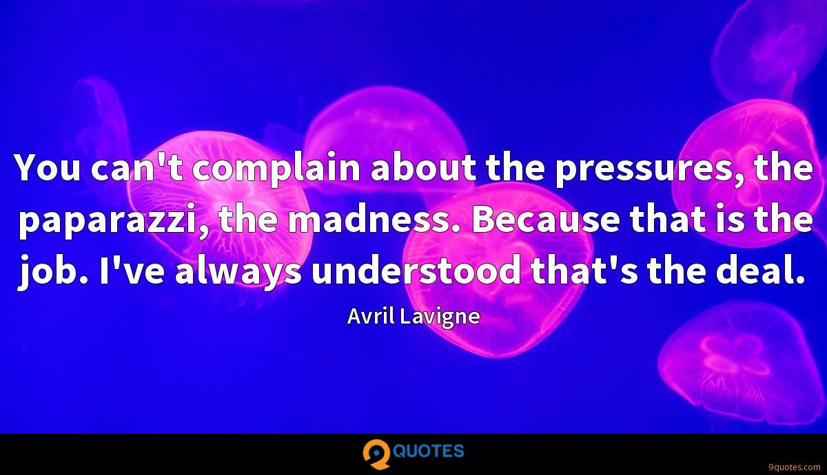 You can't complain about the pressures, the paparazzi, the madness. Because that is the job. I've always understood that's the deal.