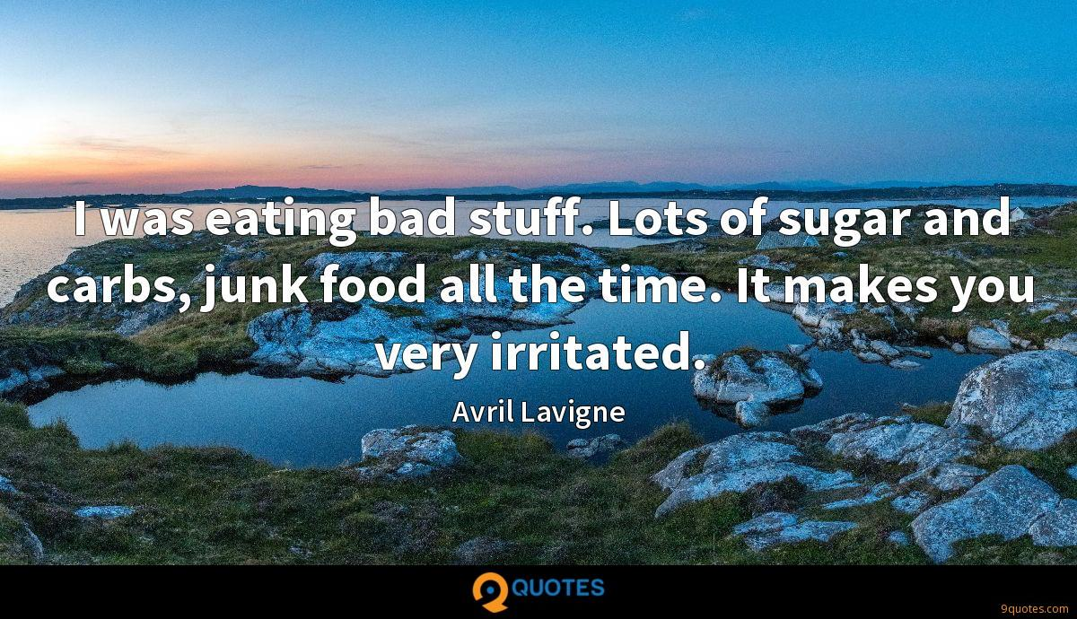 I was eating bad stuff. Lots of sugar and carbs, junk food all the time. It makes you very irritated.