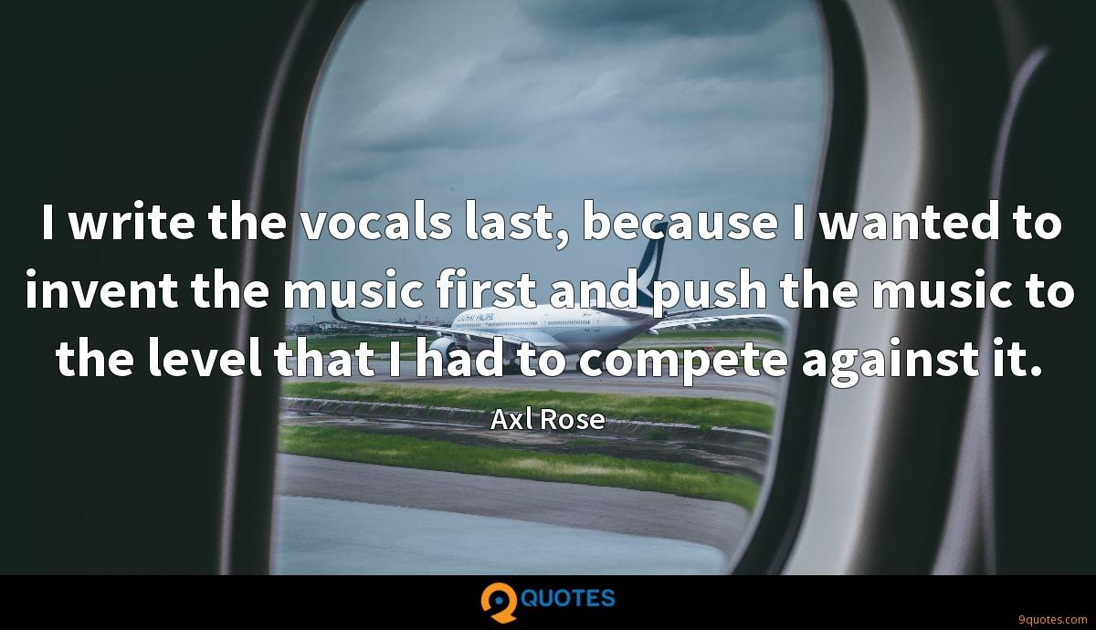 I write the vocals last, because I wanted to invent the music first and push the music to the level that I had to compete against it.