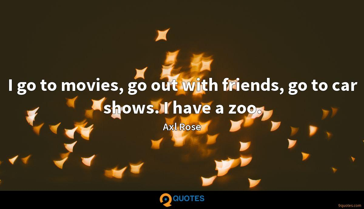 I go to movies, go out with friends, go to car shows. I have a zoo.