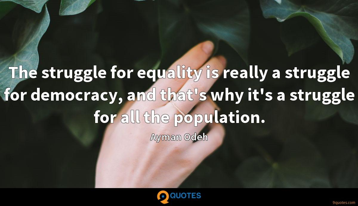 The struggle for equality is really a struggle for democracy, and that's why it's a struggle for all the population.
