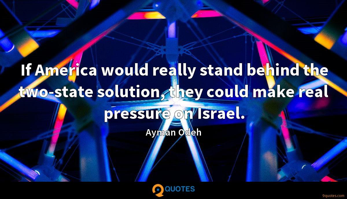 If America would really stand behind the two-state solution, they could make real pressure on Israel.