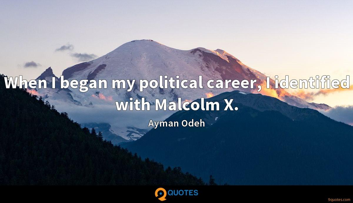 When I began my political career, I identified with Malcolm X.