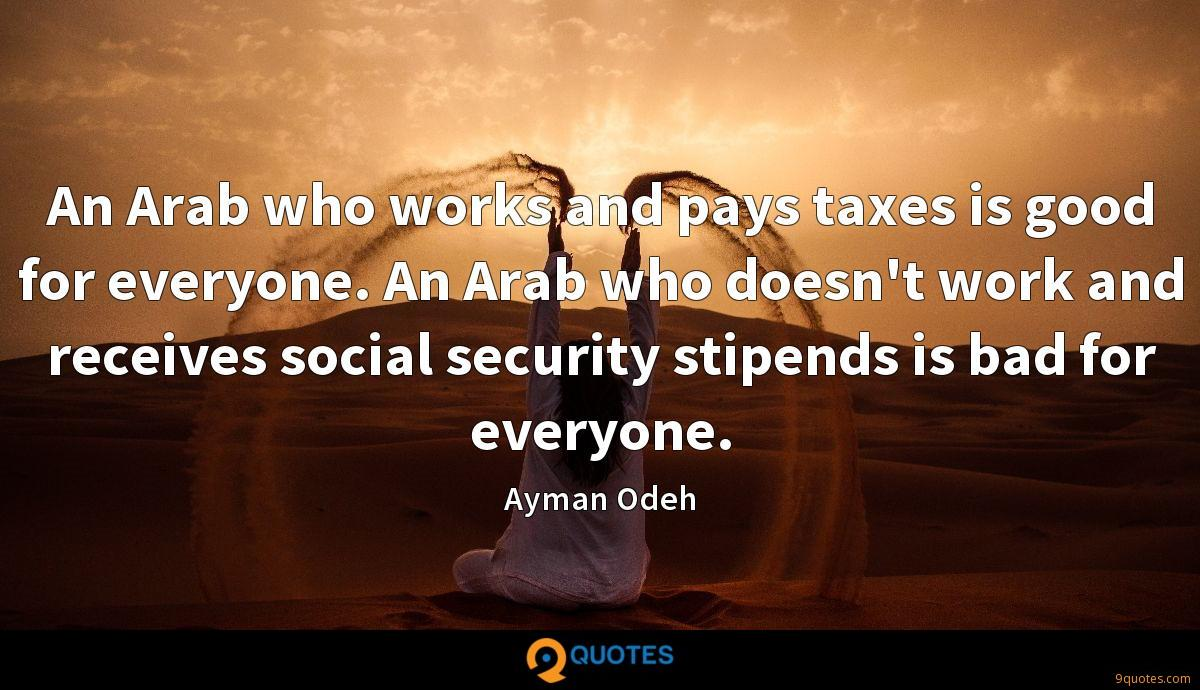 An Arab who works and pays taxes is good for everyone. An Arab who doesn't work and receives social security stipends is bad for everyone.