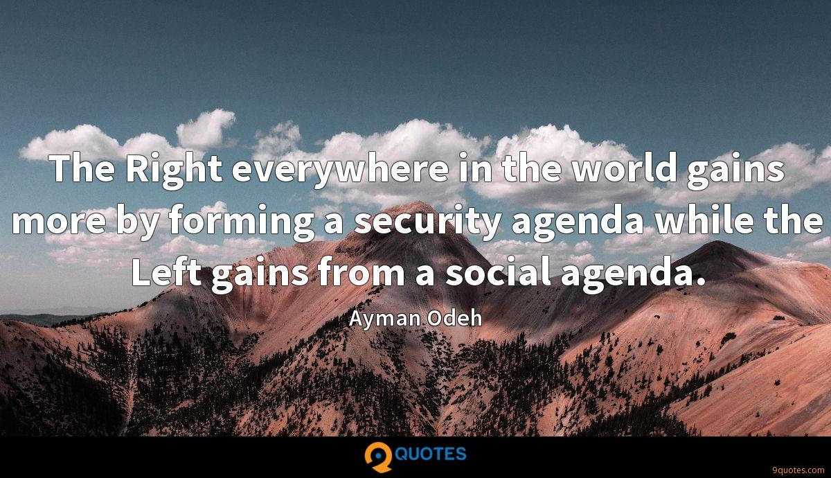 The Right everywhere in the world gains more by forming a security agenda while the Left gains from a social agenda.