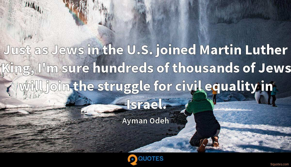 Just as Jews in the U.S. joined Martin Luther King, I'm sure hundreds of thousands of Jews will join the struggle for civil equality in Israel.