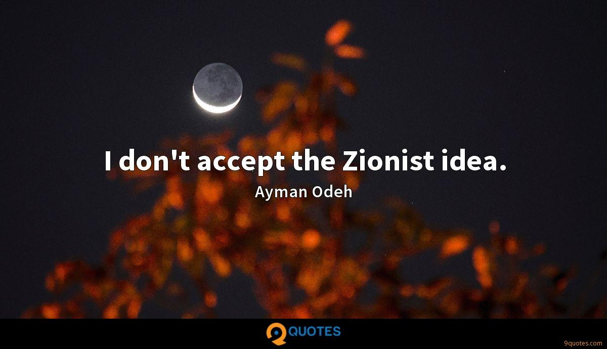 I don't accept the Zionist idea.