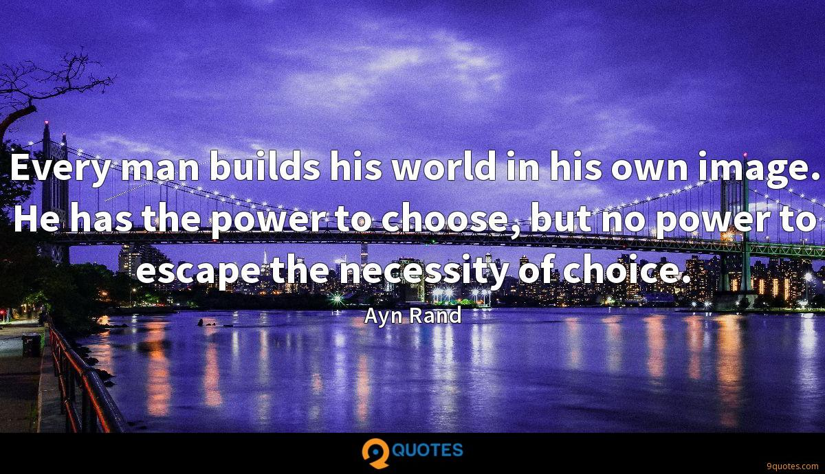 Every man builds his world in his own image. He has the power to choose, but no power to escape the necessity of choice.