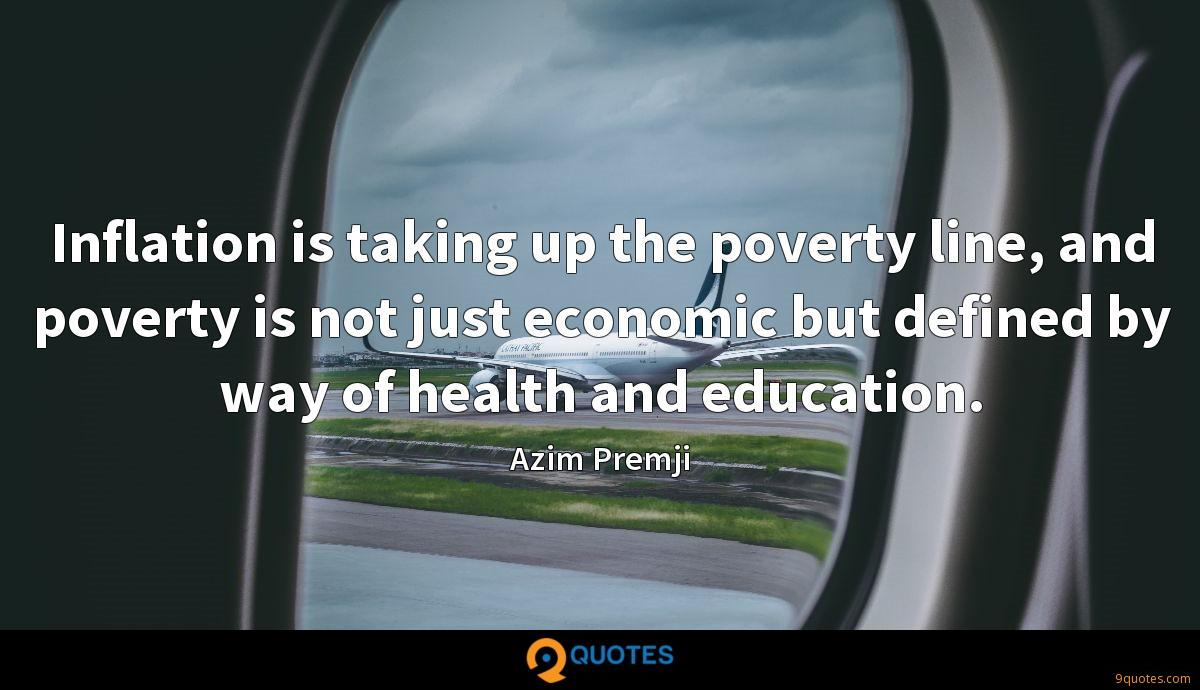 Inflation is taking up the poverty line, and poverty is not just economic but defined by way of health and education.