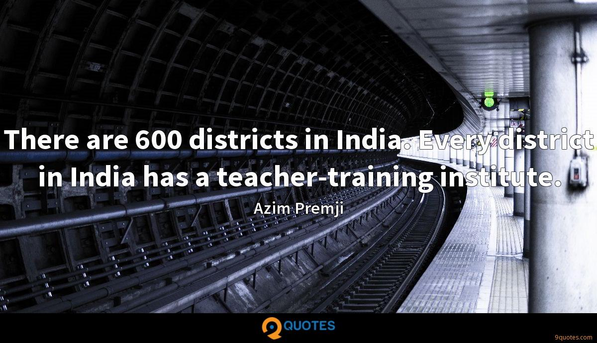 There are 600 districts in India. Every district in India has a teacher-training institute.