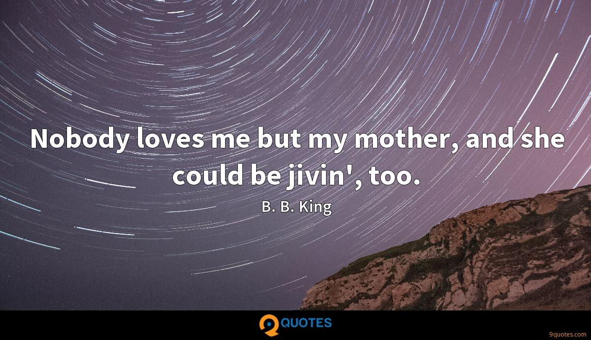 Nobody loves me but my mother, and she could be jivin', too.