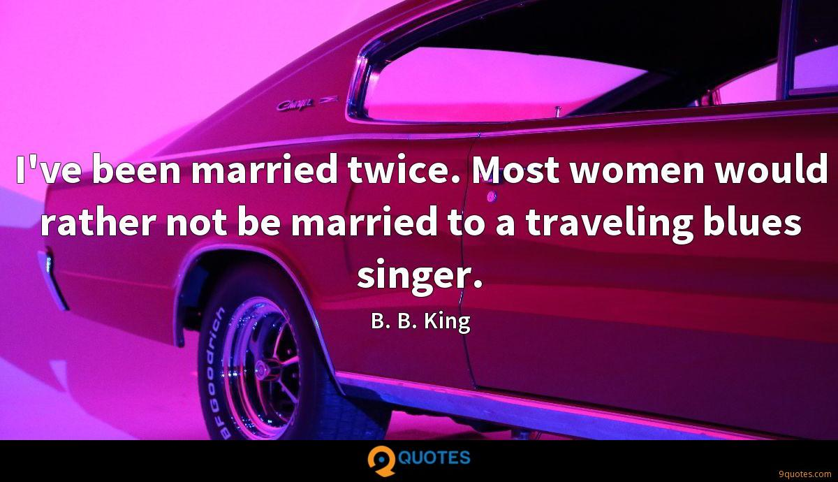 I've been married twice. Most women would rather not be married to a traveling blues singer.