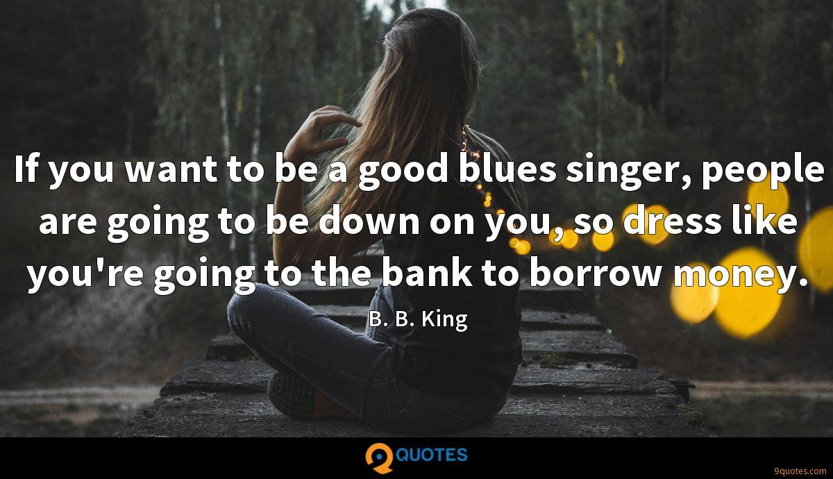 If you want to be a good blues singer, people are going to be down on you, so dress like you're going to the bank to borrow money.
