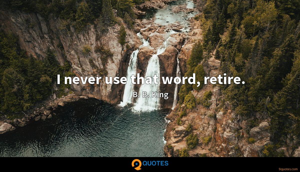 I never use that word, retire.