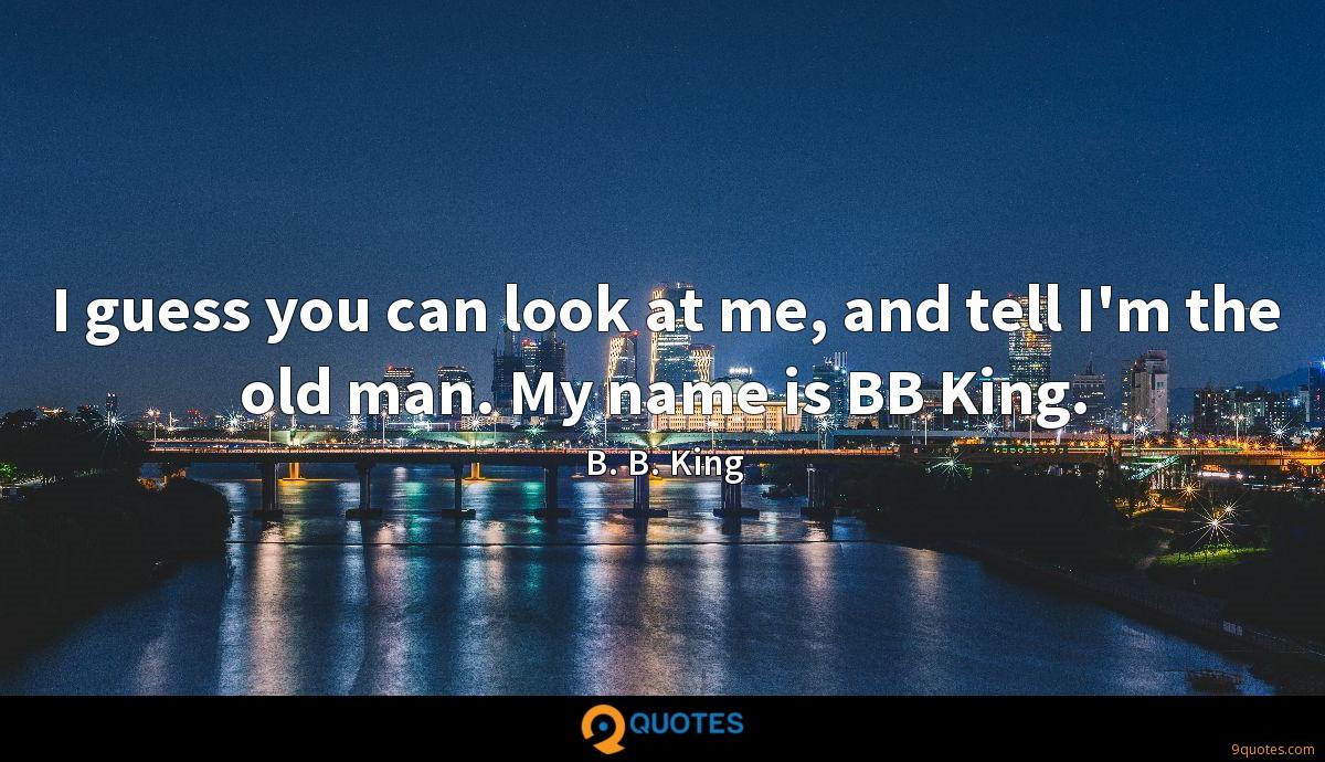 I guess you can look at me, and tell I'm the old man. My name is BB King.