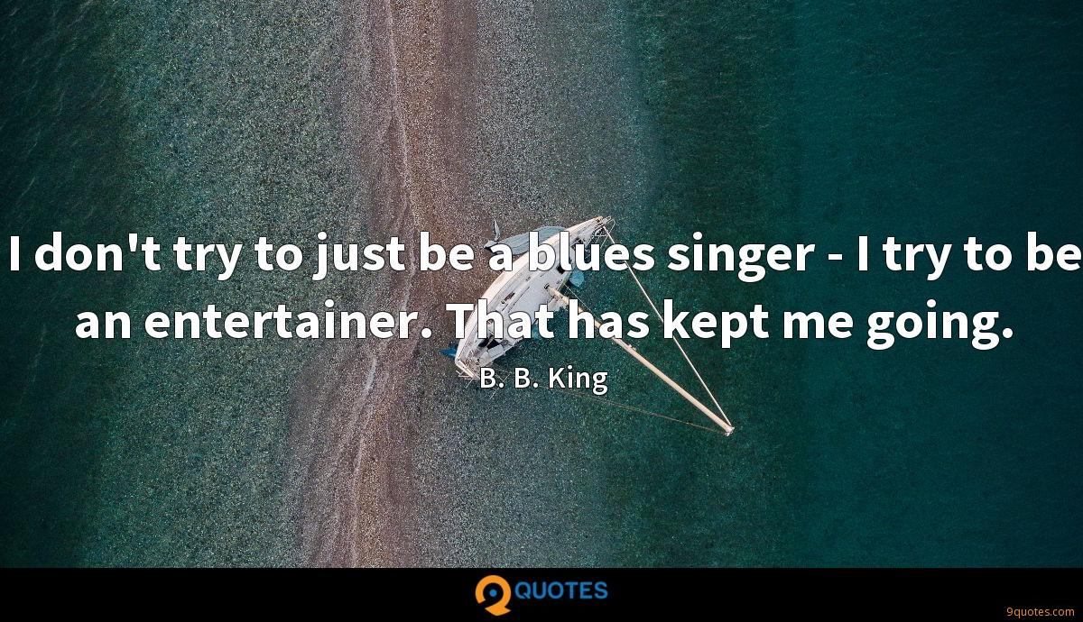 I don't try to just be a blues singer - I try to be an entertainer. That has kept me going.