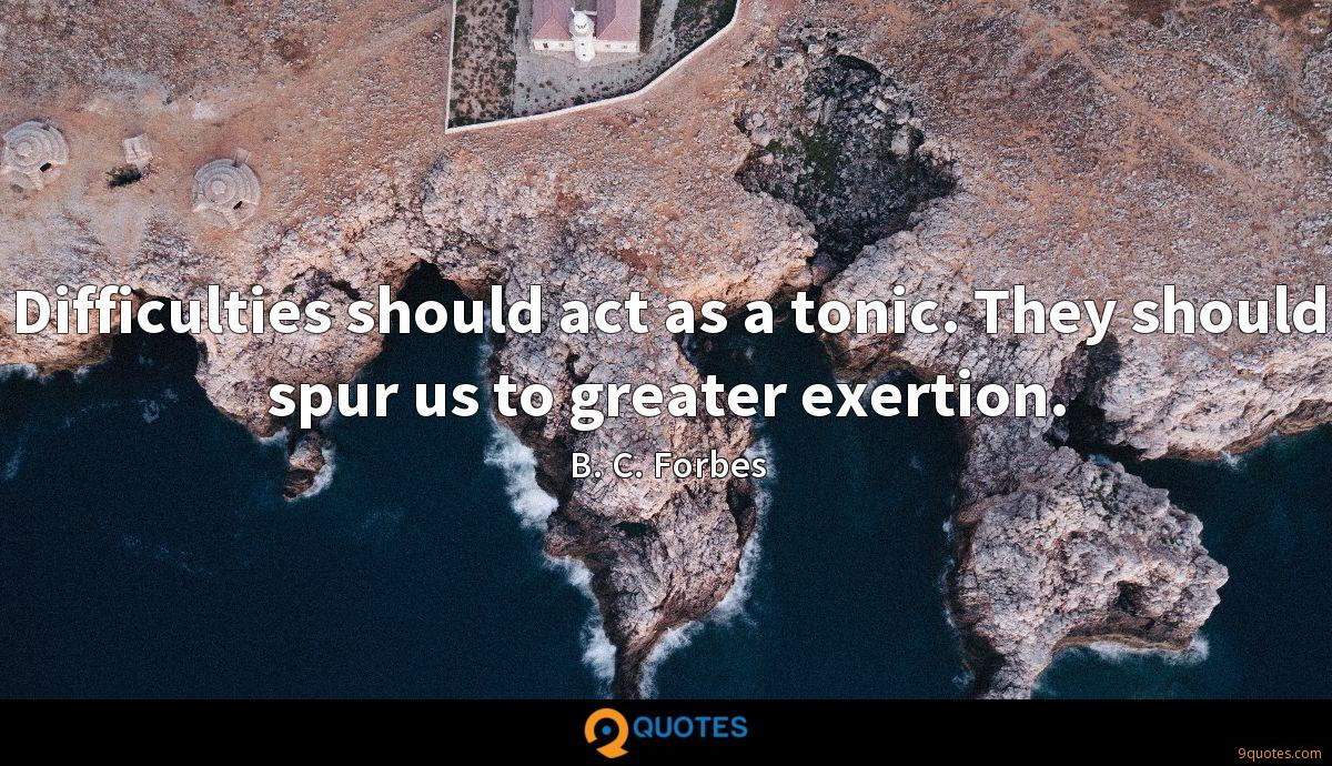 Difficulties should act as a tonic. They should spur us to greater exertion.