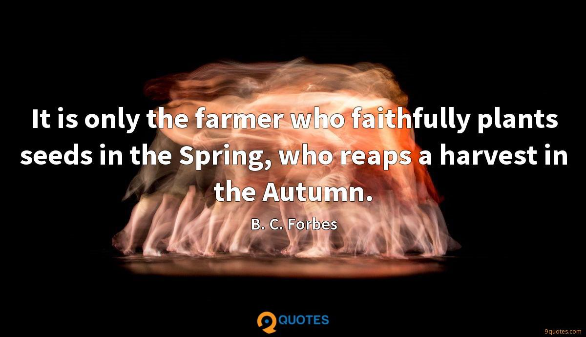 It is only the farmer who faithfully plants seeds in the Spring, who reaps a harvest in the Autumn.