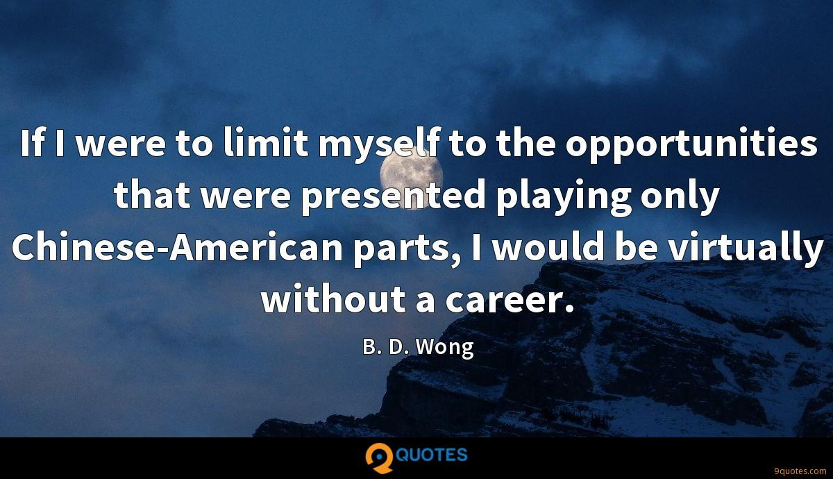 If I were to limit myself to the opportunities that were presented playing only Chinese-American parts, I would be virtually without a career.