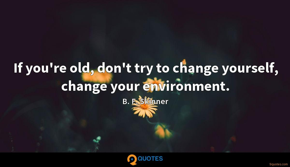 If you're old, don't try to change yourself, change your environment.