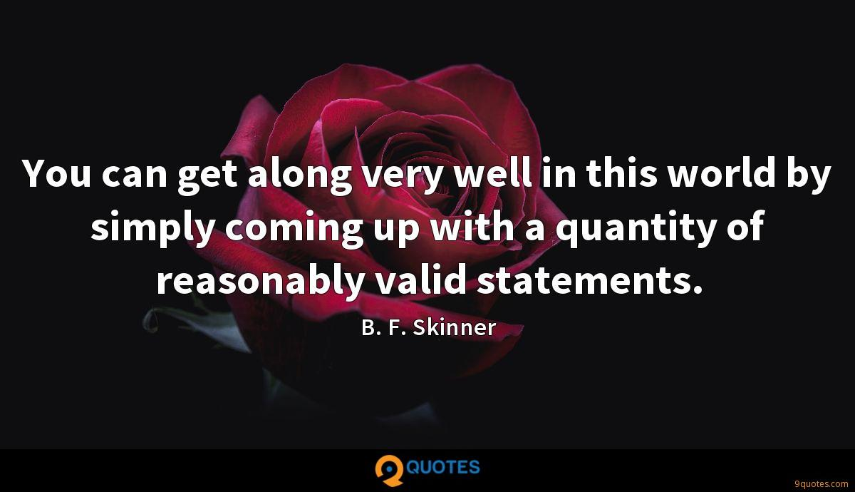 You can get along very well in this world by simply coming up with a quantity of reasonably valid statements.