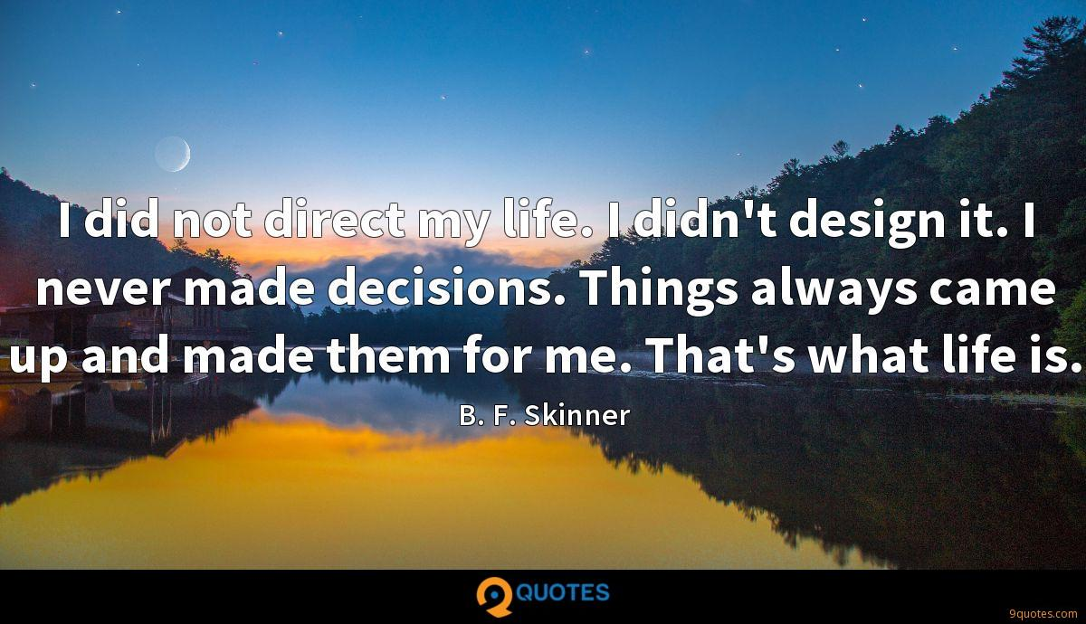 I did not direct my life. I didn't design it. I never made decisions. Things always came up and made them for me. That's what life is.