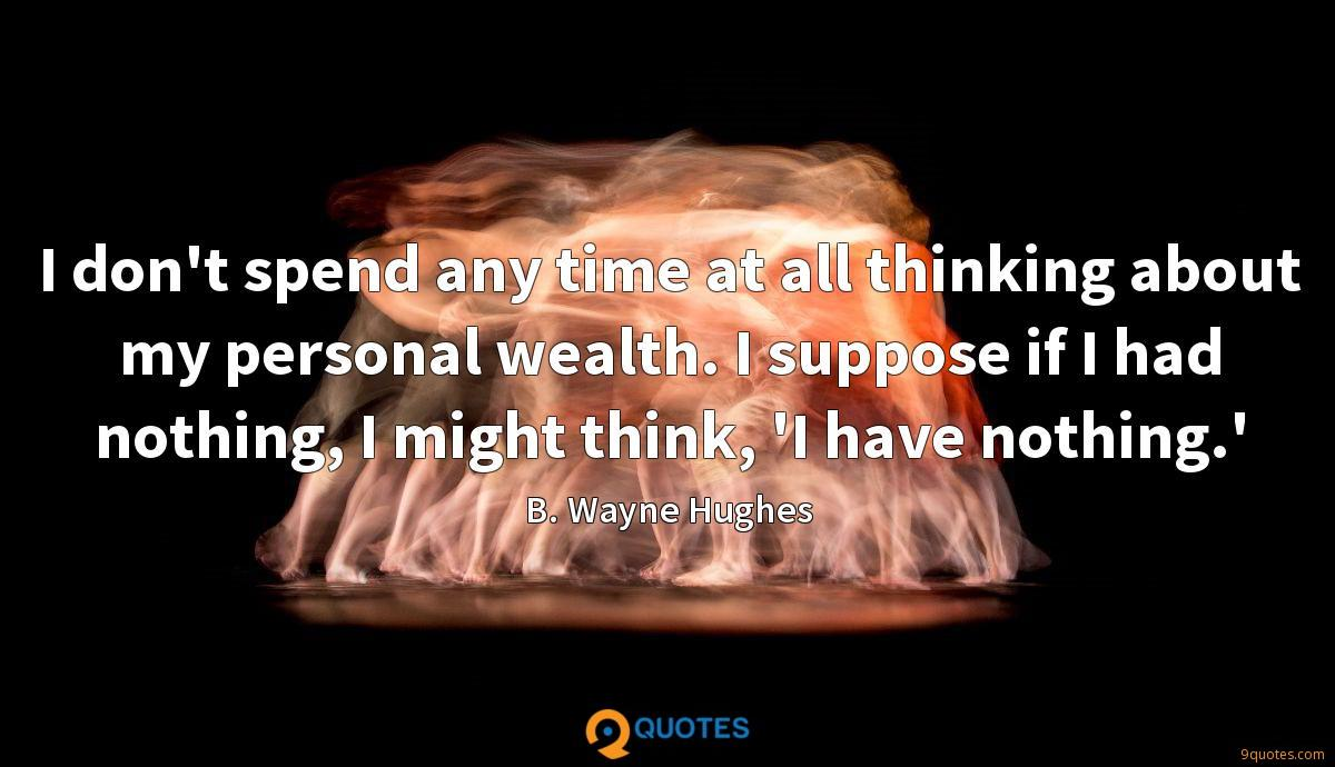 I don't spend any time at all thinking about my personal wealth. I suppose if I had nothing, I might think, 'I have nothing.'