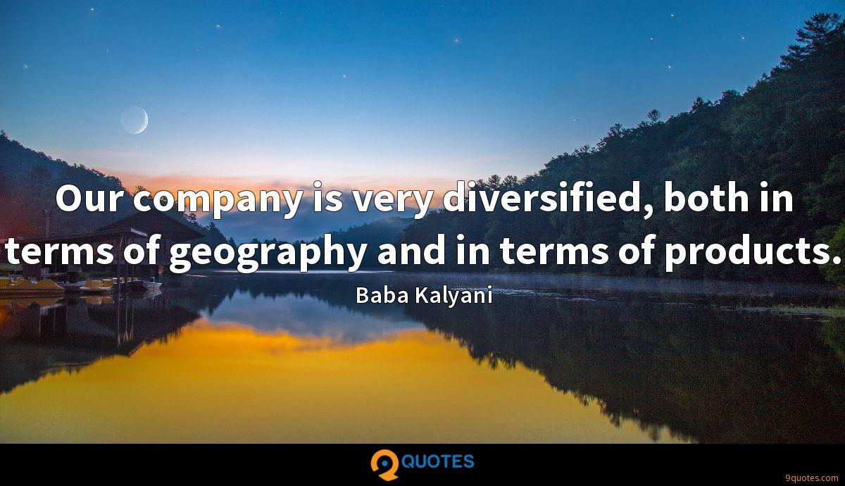 Our company is very diversified, both in terms of geography and in terms of products.