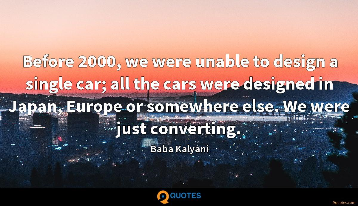 Before 2000, we were unable to design a single car; all the cars were designed in Japan, Europe or somewhere else. We were just converting.