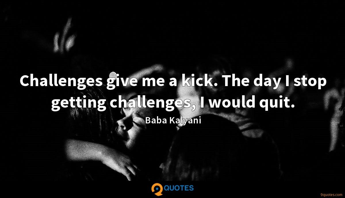 Challenges give me a kick. The day I stop getting challenges, I would quit.