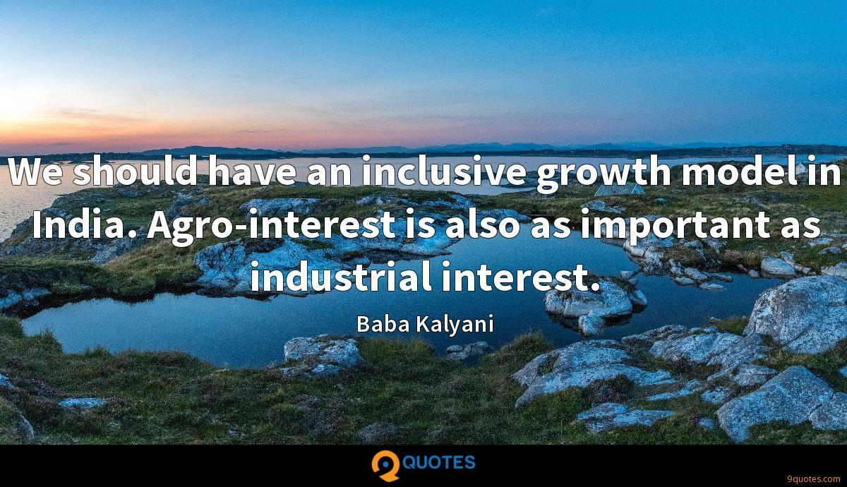 We should have an inclusive growth model in India. Agro-interest is also as important as industrial interest.