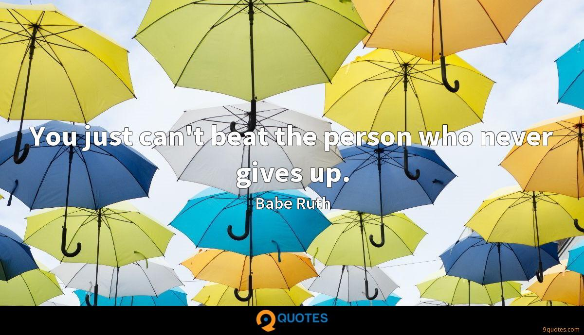 You just can't beat the person who never gives up.