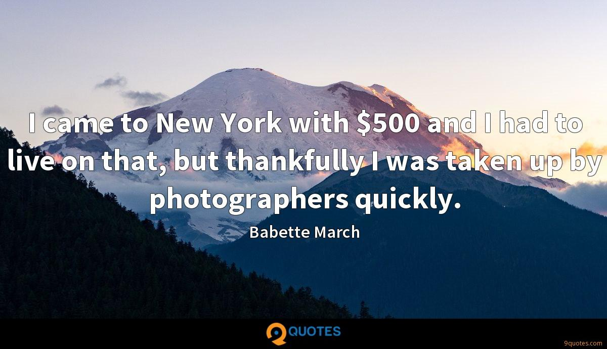 I came to New York with $500 and I had to live on that, but thankfully I was taken up by photographers quickly.