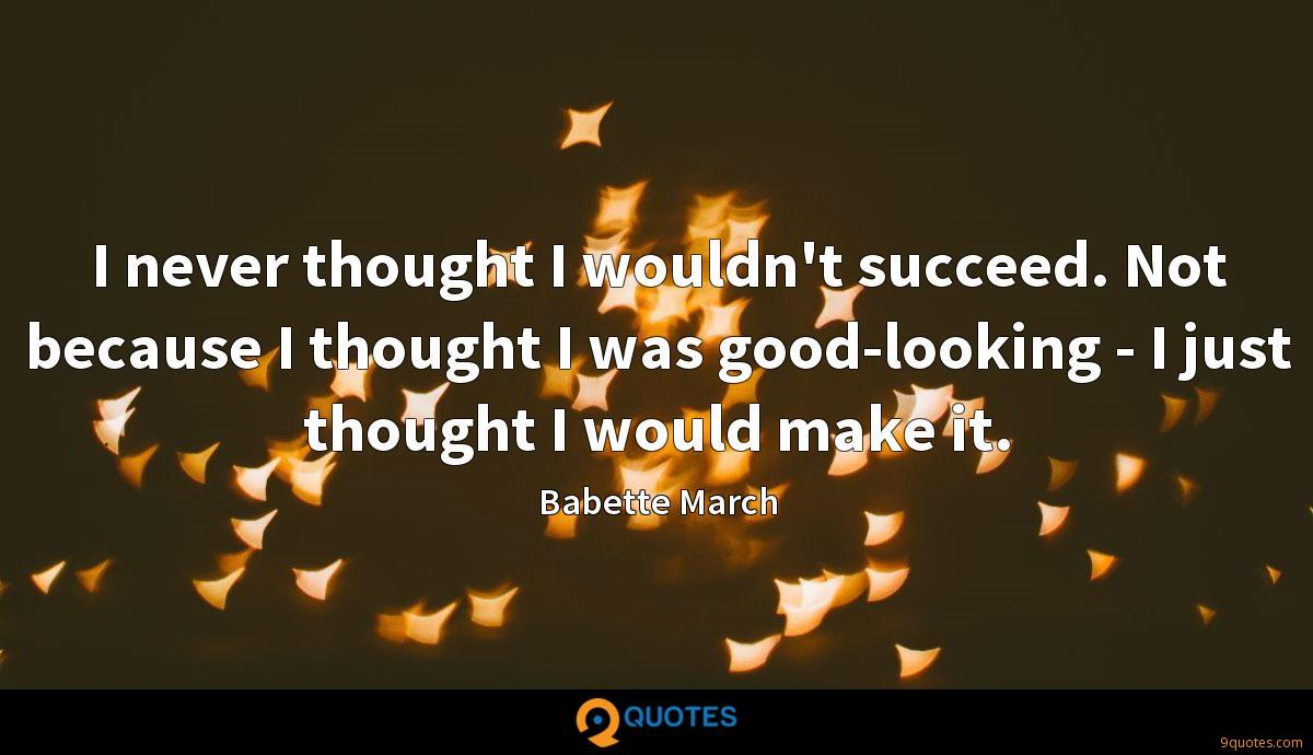 I never thought I wouldn't succeed. Not because I thought I was good-looking - I just thought I would make it.