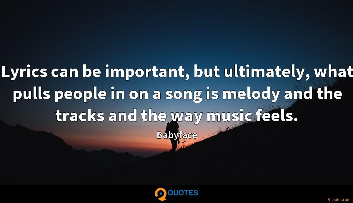 Lyrics can be important, but ultimately, what pulls people in on a song is melody and the tracks and the way music feels.