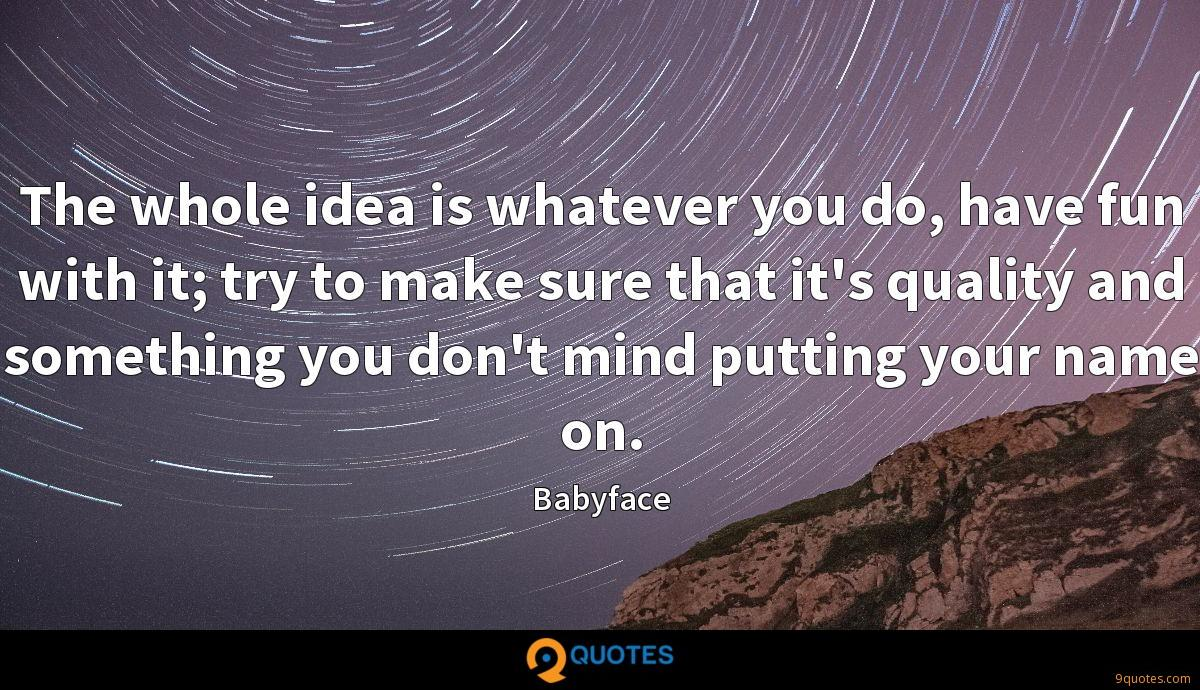The whole idea is whatever you do, have fun with it; try to make sure that it's quality and something you don't mind putting your name on.