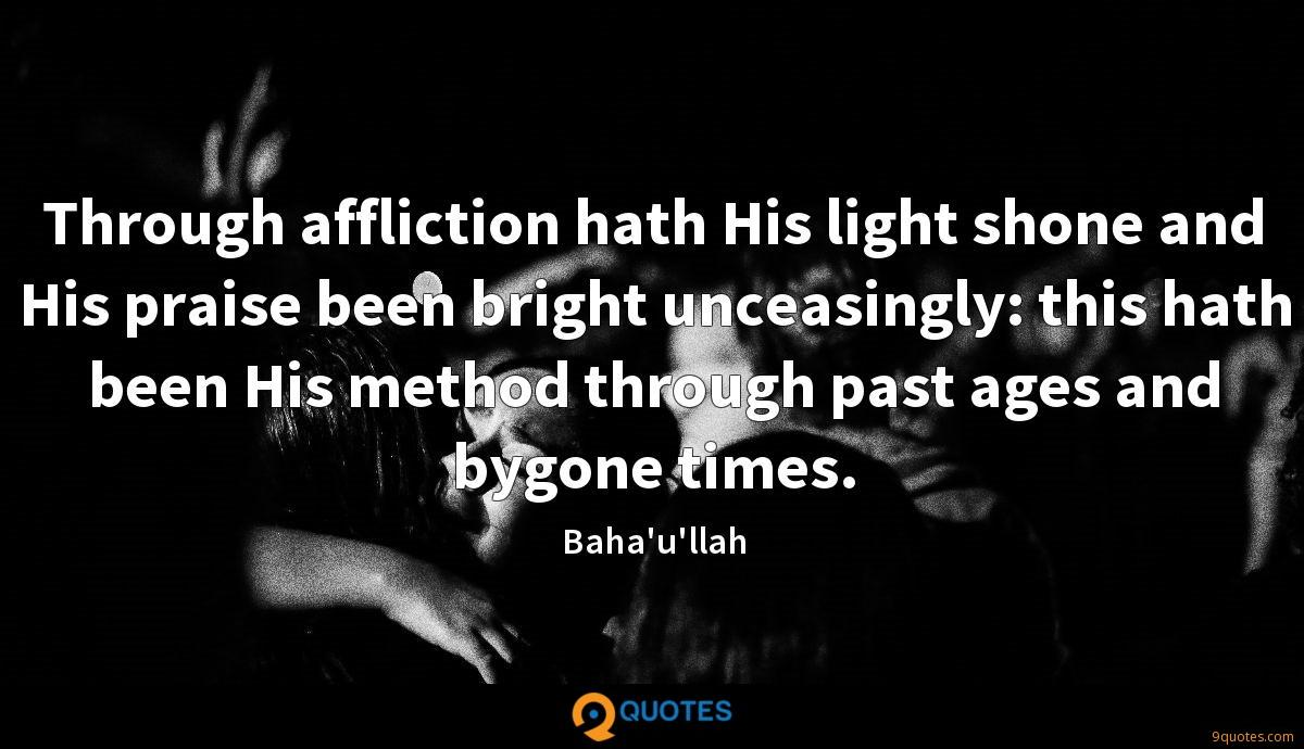Through affliction hath His light shone and His praise been bright unceasingly: this hath been His method through past ages and bygone times.