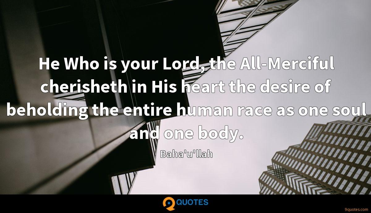 He Who is your Lord, the All-Merciful cherisheth in His heart the desire of beholding the entire human race as one soul and one body.