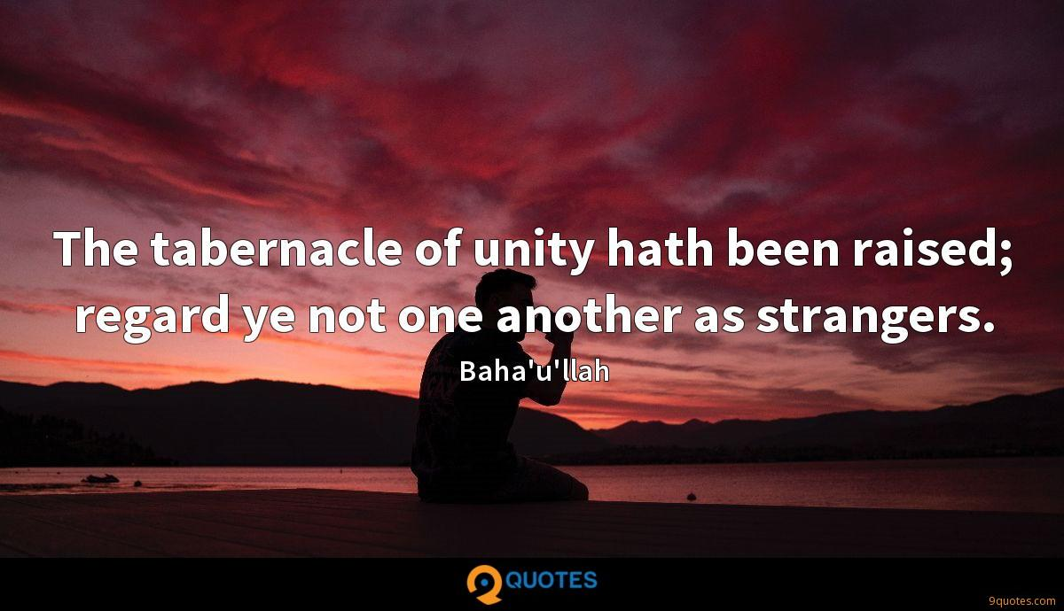 The tabernacle of unity hath been raised; regard ye not one another as strangers.