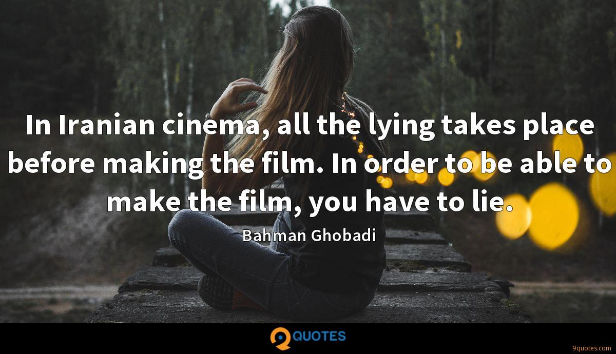 In Iranian cinema, all the lying takes place before making the film. In order to be able to make the film, you have to lie.