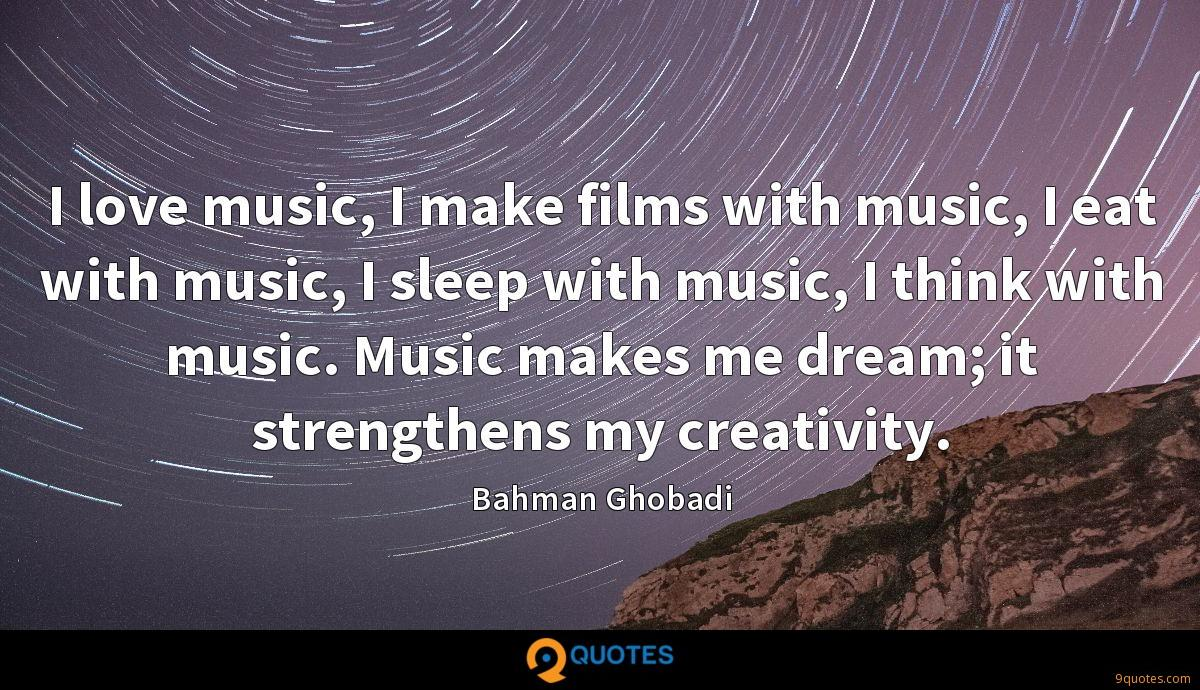 I love music, I make films with music, I eat with music, I sleep with music, I think with music. Music makes me dream; it strengthens my creativity.