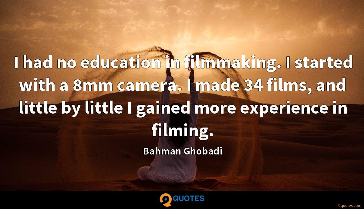 I had no education in filmmaking. I started with a 8mm camera. I made 34 films, and little by little I gained more experience in filming.