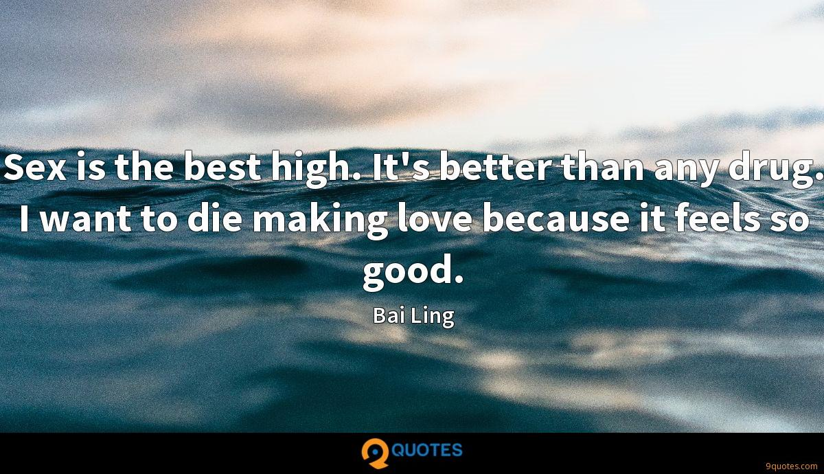 Sex is the best high. It's better than any drug. I want to die making love because it feels so good.