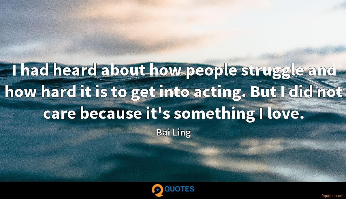 I had heard about how people struggle and how hard it is to get into acting. But I did not care because it's something I love.